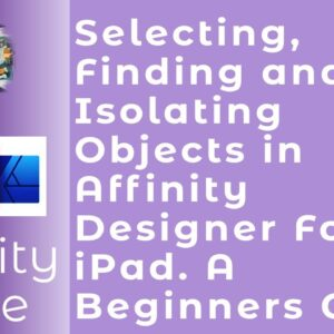 Selecting, Finding and Isolating Objects in Affinity Designer For iPad. A Beginners Guide