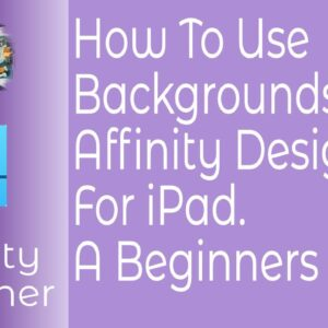 How To Use Backgrounds In Affinity Designer For iPad. A Beginners Guide